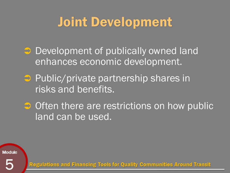 Module 5 Regulations and Financing Tools for Quality Communities Around Transit Joint Development  Development of publically owned land enhances economic development.