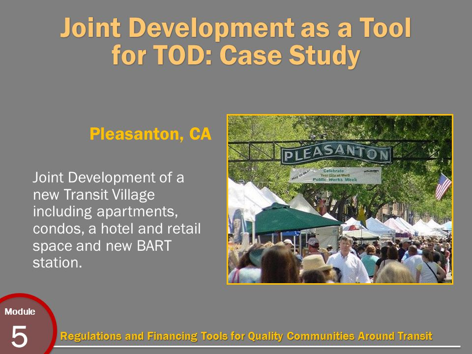 Module 5 Regulations and Financing Tools for Quality Communities Around Transit Joint Development as a Tool for TOD: Case Study Pleasanton, CA Joint Development of a new Transit Village including apartments, condos, a hotel and retail space and new BART station.