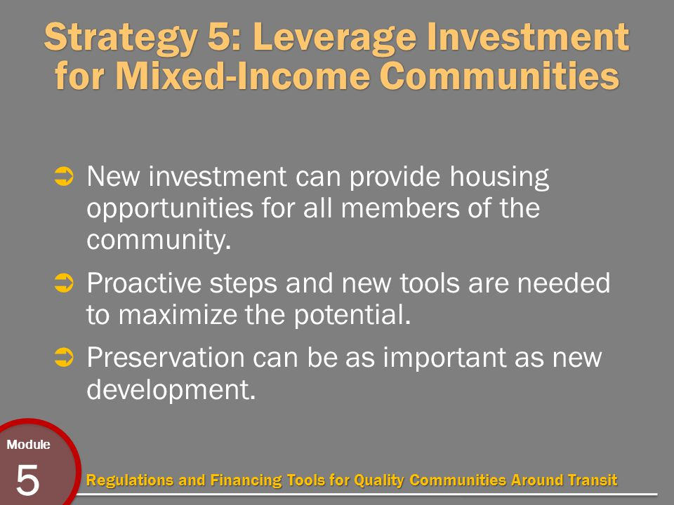 Module 5 Regulations and Financing Tools for Quality Communities Around Transit Strategy 5: Leverage Investment for Mixed-Income Communities  New investment can provide housing opportunities for all members of the community.