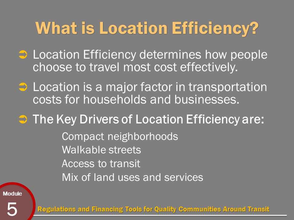 Module 5 Regulations and Financing Tools for Quality Communities Around Transit What is Location Efficiency.