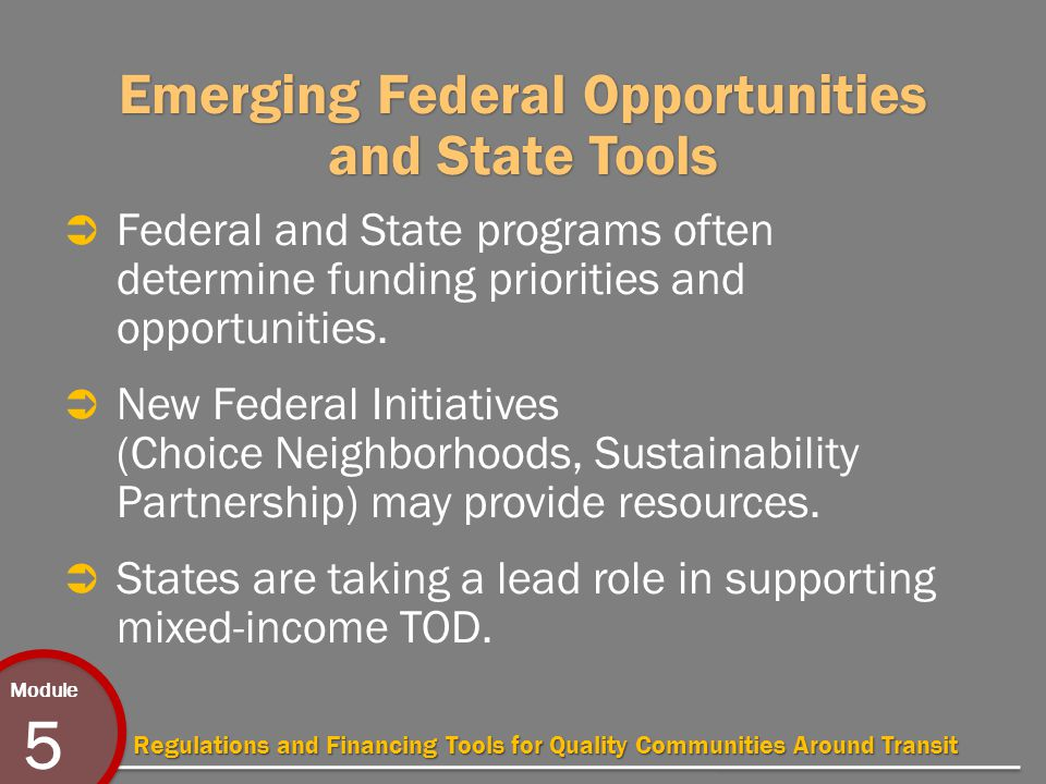 Module 5 Regulations and Financing Tools for Quality Communities Around Transit Emerging Federal Opportunities and State Tools  Federal and State programs often determine funding priorities and opportunities.