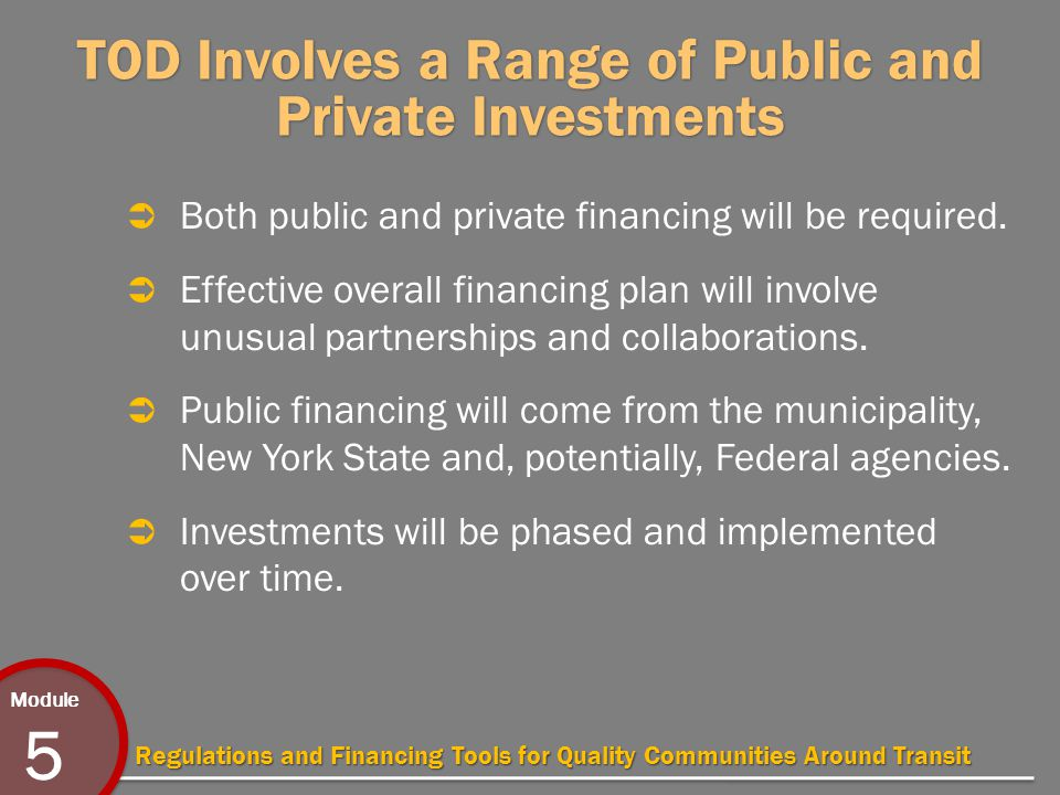 Module 5 Regulations and Financing Tools for Quality Communities Around Transit TOD Involves a Range of Public and Private Investments  Both public and private financing will be required.