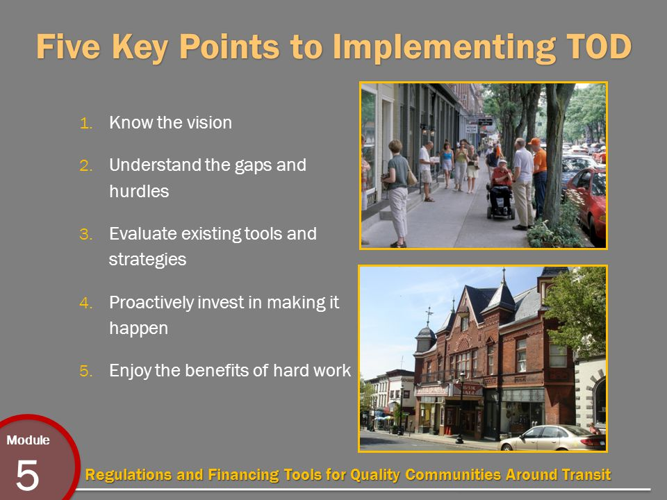 Module 5 Regulations and Financing Tools for Quality Communities Around Transit Five Key Points to Implementing TOD 1.
