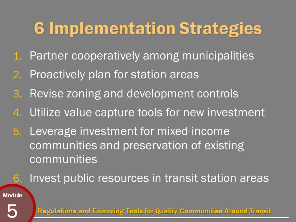 Module 5 Regulations and Financing Tools for Quality Communities Around Transit 6 Implementation Strategies 1.