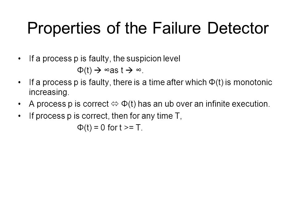 Properties of the Failure Detector If a process p is faulty, the suspicion level Φ(t)  ∞as t  ∞. If a process p is faulty, there is a time after whi