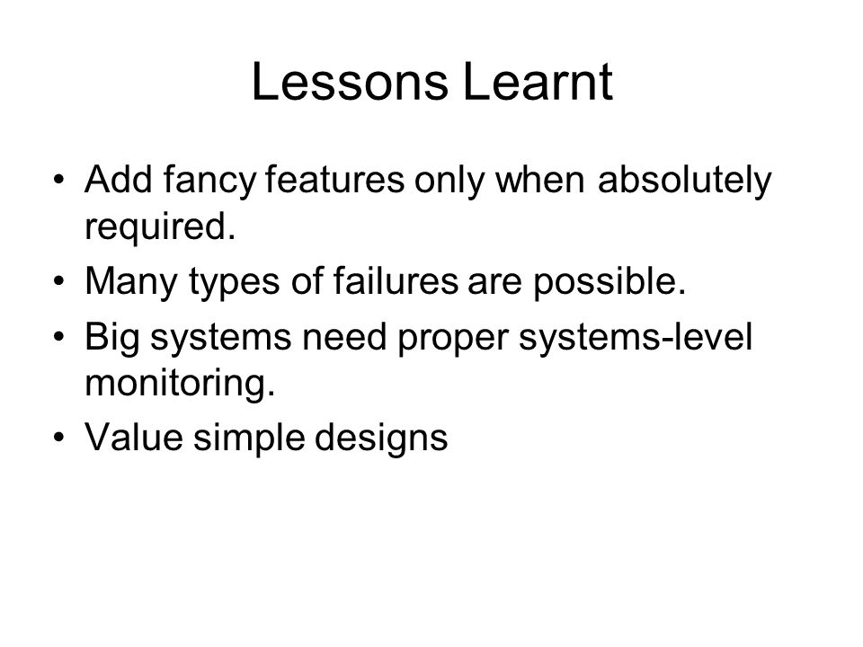 Lessons Learnt Add fancy features only when absolutely required. Many types of failures are possible. Big systems need proper systems-level monitoring