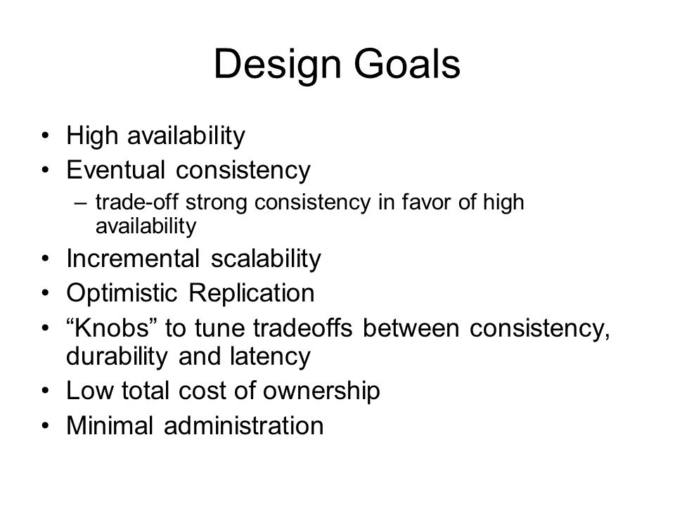 Design Goals High availability Eventual consistency –trade-off strong consistency in favor of high availability Incremental scalability Optimistic Rep
