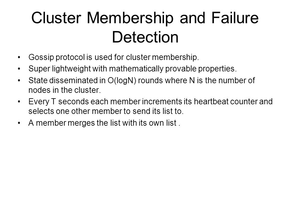 Cluster Membership and Failure Detection Gossip protocol is used for cluster membership. Super lightweight with mathematically provable properties. St