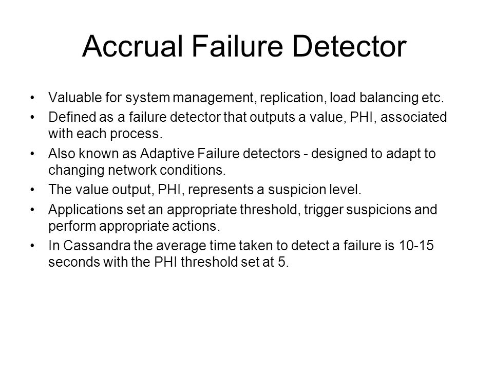 Accrual Failure Detector Valuable for system management, replication, load balancing etc. Defined as a failure detector that outputs a value, PHI, ass