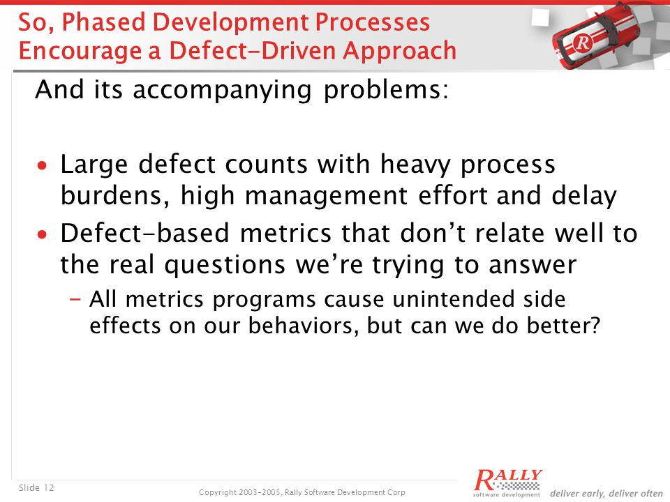 Slide 12 Copyright 2003-2005, Rally Software Development Corp So, Phased Development Processes Encourage a Defect-Driven Approach And its accompanying problems: ∙Large defect counts with heavy process burdens, high management effort and delay ∙Defect-based metrics that don't relate well to the real questions we're trying to answer ₋ All metrics programs cause unintended side effects on our behaviors, but can we do better