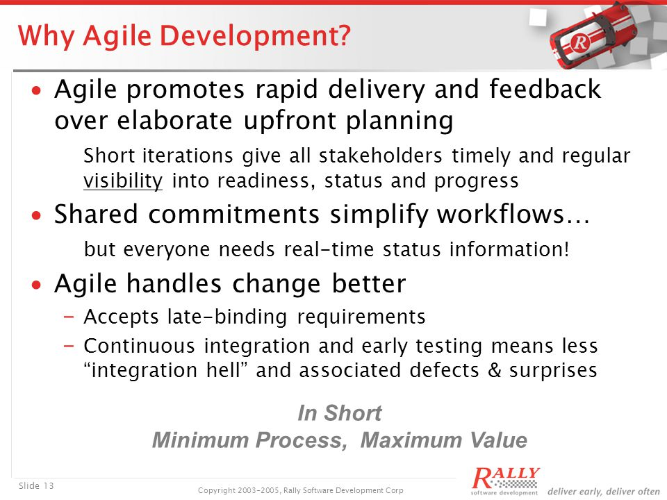 Slide 13 Copyright 2003-2005, Rally Software Development Corp Why Agile Development.