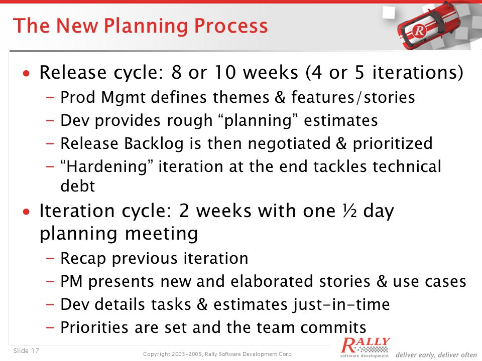 Slide 17 Copyright 2003-2005, Rally Software Development Corp The New Planning Process ∙Release cycle: 8 or 10 weeks (4 or 5 iterations) ₋ Prod Mgmt defines themes & features/stories ₋ Dev provides rough planning estimates ₋ Release Backlog is then negotiated & prioritized ₋ Hardening iteration at the end tackles technical debt ∙Iteration cycle: 2 weeks with one ½ day planning meeting ₋ Recap previous iteration ₋ PM presents new and elaborated stories & use cases ₋ Dev details tasks & estimates just-in-time ₋ Priorities are set and the team commits
