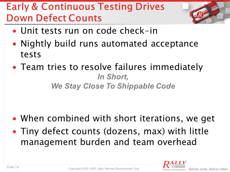 Slide 19 Copyright 2003-2005, Rally Software Development Corp Early & Continuous Testing Drives Down Defect Counts ∙Unit tests run on code check-in ∙Nightly build runs automated acceptance tests ∙Team tries to resolve failures immediately ∙When combined with short iterations, we get ∙Tiny defect counts (dozens, max) with little management burden and team overhead In Short, We Stay Close To Shippable Code