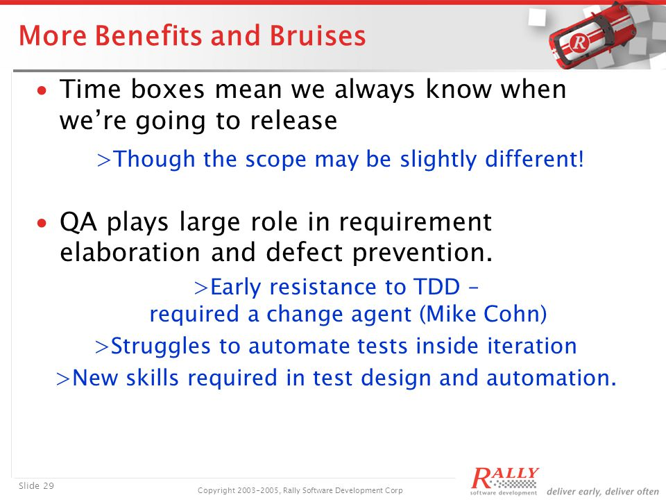 Slide 29 Copyright 2003-2005, Rally Software Development Corp More Benefits and Bruises ∙Time boxes mean we always know when we're going to release >Though the scope may be slightly different.