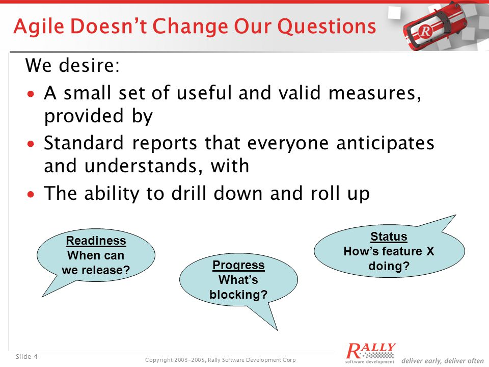 Slide 4 Copyright 2003-2005, Rally Software Development Corp Agile Doesn't Change Our Questions We desire: ∙A small set of useful and valid measures, provided by ∙Standard reports that everyone anticipates and understands, with ∙The ability to drill down and roll up Readiness When can we release.