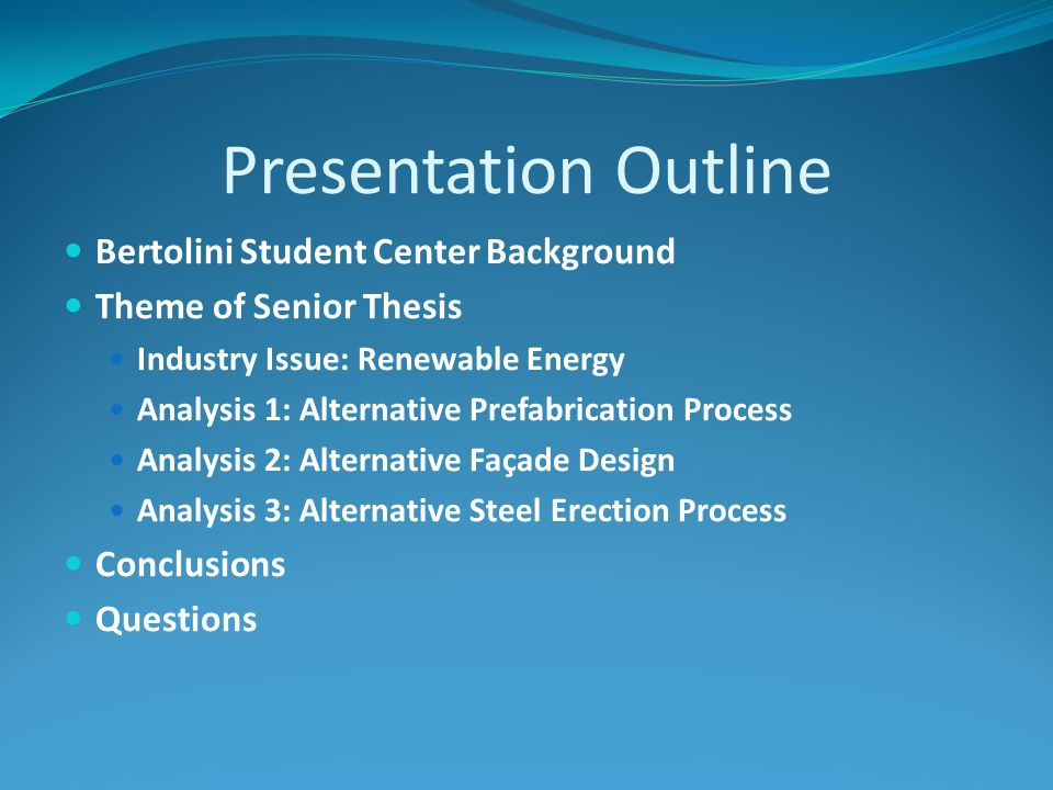 Presentation Outline Bertolini Student Center Background Theme of Senior Thesis Industry Issue: Renewable Energy Analysis 1: Alternative Prefabrication Process Analysis 2: Alternative Façade Design Analysis 3: Alternative Steel Erection Process Conclusions Questions