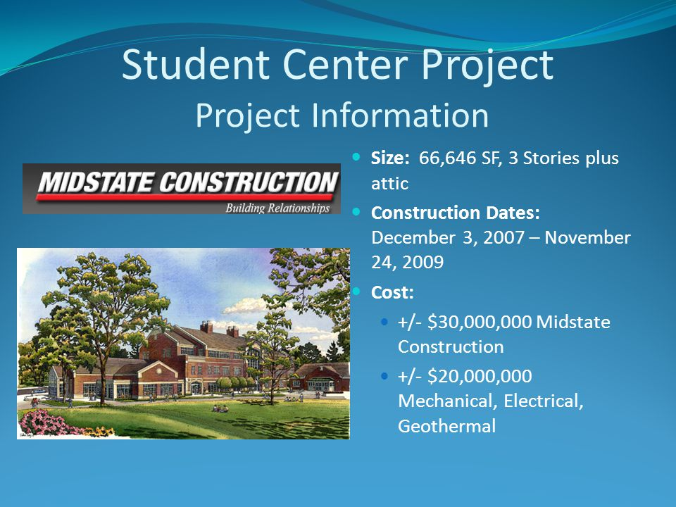 Student Center Project Project Information Size: 66,646 SF, 3 Stories plus attic Construction Dates: December 3, 2007 – November 24, 2009 Cost: +/- $30,000,000 Midstate Construction +/- $20,000,000 Mechanical, Electrical, Geothermal