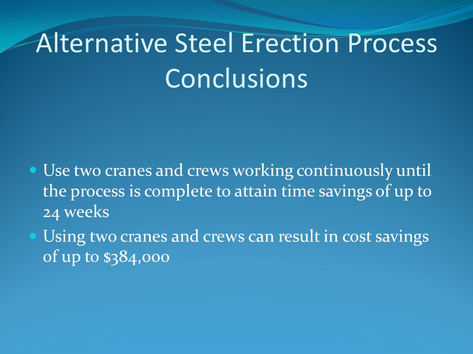 Alternative Steel Erection Process Conclusions Use two cranes and crews working continuously until the process is complete to attain time savings of up to 24 weeks Using two cranes and crews can result in cost savings of up to $384,000