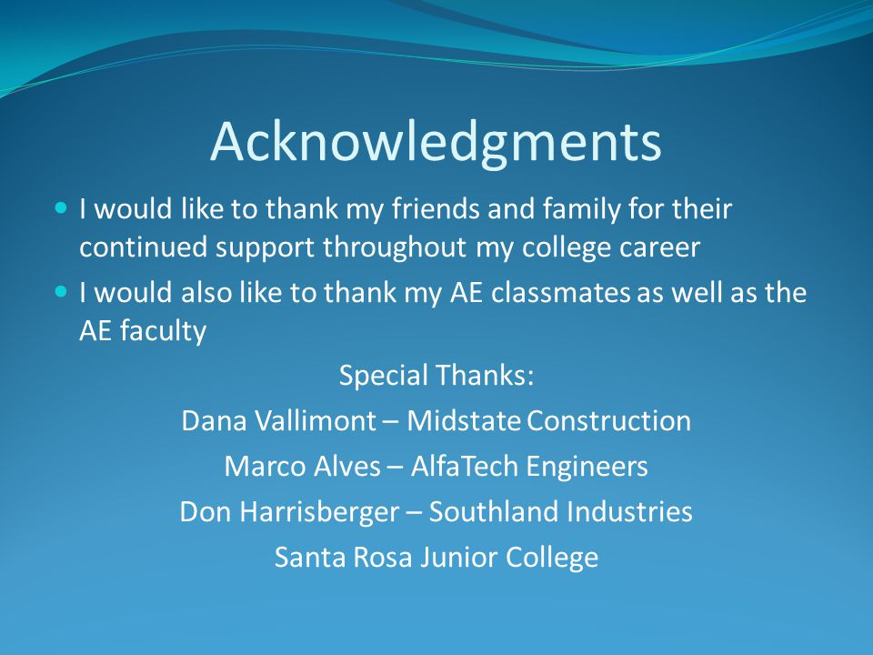 Acknowledgments I would like to thank my friends and family for their continued support throughout my college career I would also like to thank my AE classmates as well as the AE faculty Special Thanks: Dana Vallimont – Midstate Construction Marco Alves – AlfaTech Engineers Don Harrisberger – Southland Industries Santa Rosa Junior College