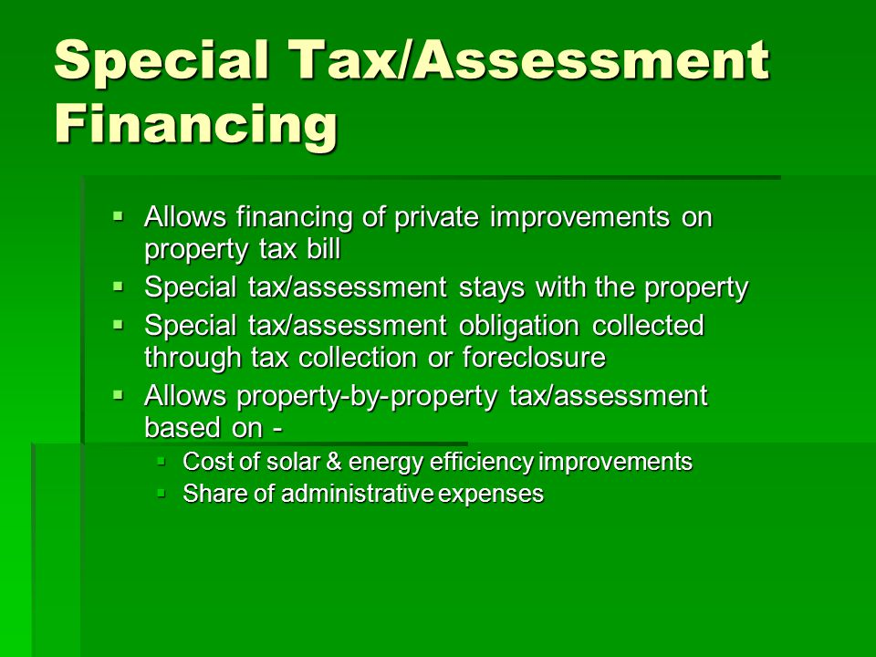 Special Tax/Assessment Financing  Allows financing of private improvements on property tax bill  Special tax/assessment stays with the property  Special tax/assessment obligation collected through tax collection or foreclosure  Allows property-by-property tax/assessment based on -  Cost of solar & energy efficiency improvements  Share of administrative expenses