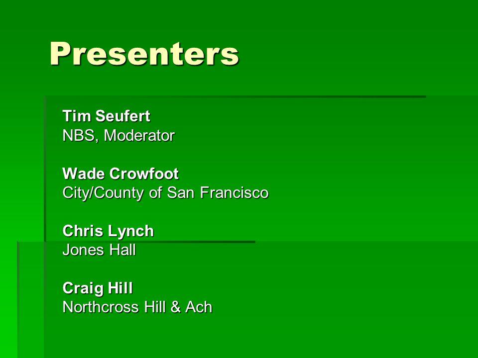 Tim Seufert NBS, Moderator Wade Crowfoot City/County of San Francisco Chris Lynch Jones Hall Craig Hill Northcross Hill & Ach Presenters
