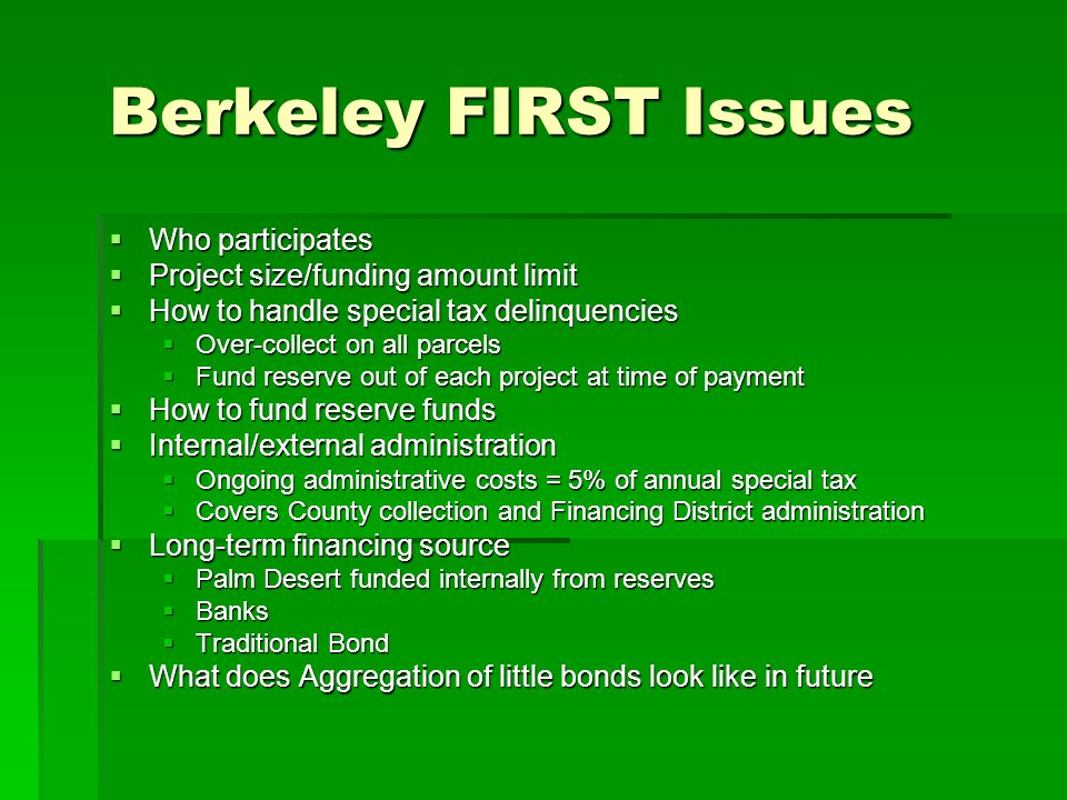 Berkeley FIRST Issues  Who participates  Project size/funding amount limit  How to handle special tax delinquencies  Over-collect on all parcels  Fund reserve out of each project at time of payment  How to fund reserve funds  Internal/external administration  Ongoing administrative costs = 5% of annual special tax  Covers County collection and Financing District administration  Long-term financing source  Palm Desert funded internally from reserves  Banks  Traditional Bond  What does Aggregation of little bonds look like in future