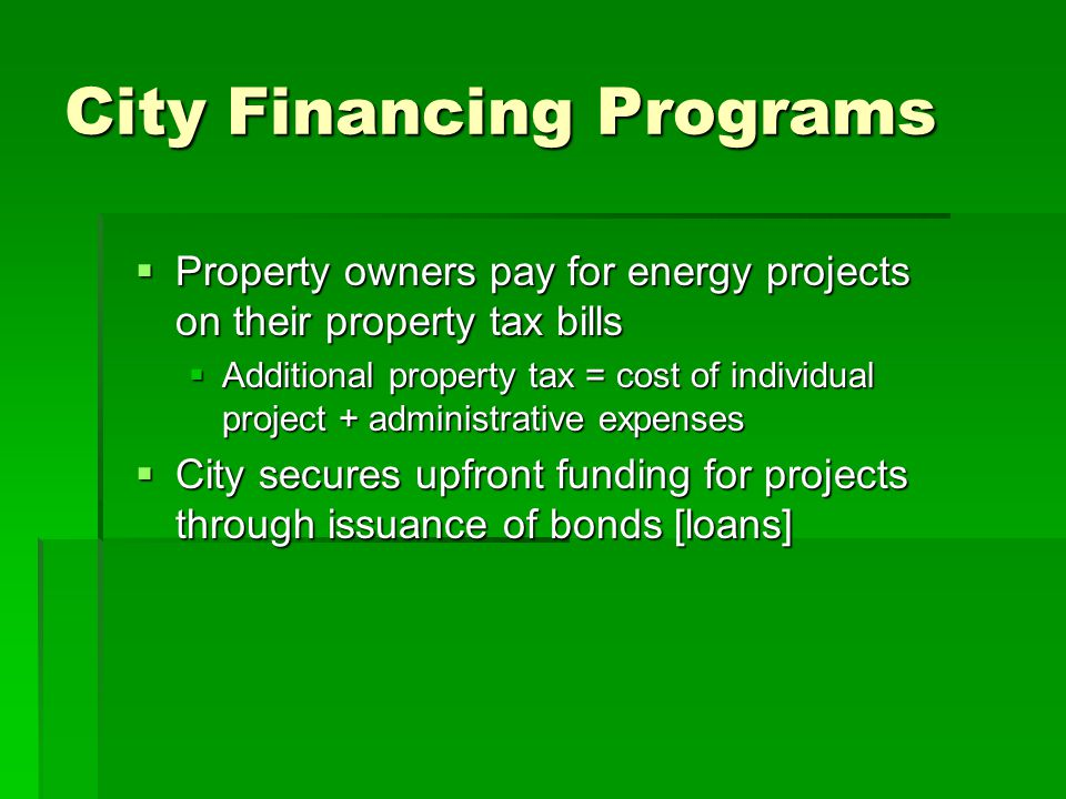 Benefits of City Financing  Addresses financial hurdles for small-scale solar/energy efficiency projects  Little or no upfront cost to property owner  Tax/assessment transfers with property ownership  Property-based tax/assessment not directly based on credit of the individual homeowner  Special tax/assessment in primary credit position ahead of any mortgage  Lower fixed-rate interest on borrowed funds than through traditional home equity loan  Utility cost savings can cover most of special tax/assessment from first year