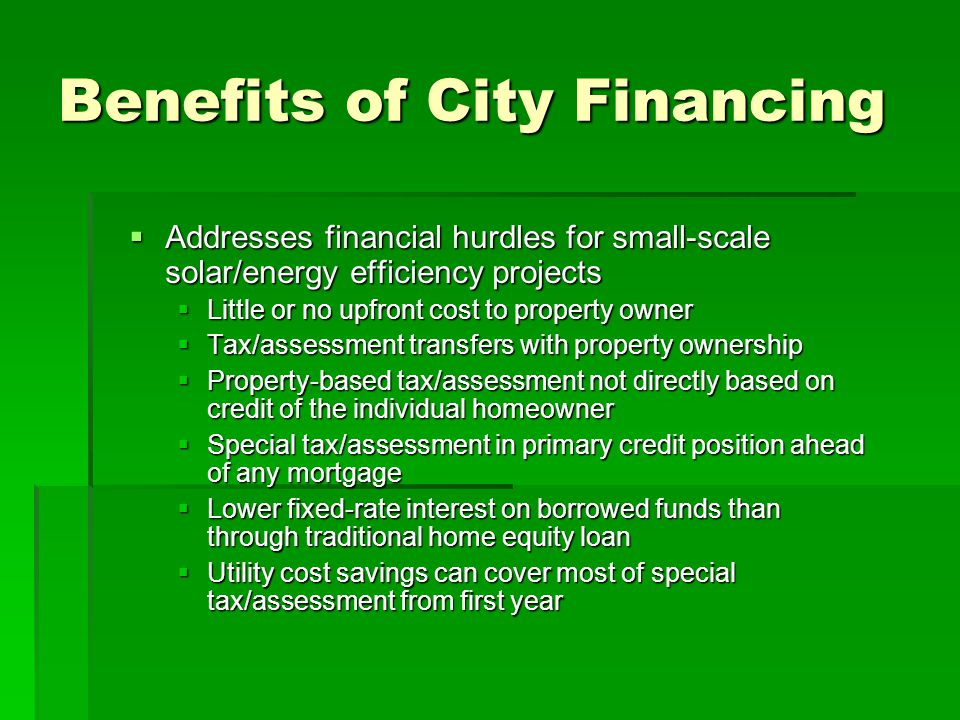 The Funding Process Financing amount determined by project cost and property owner election Project cost less any CSI/local rebates or cash contribution Interest rate determined at time of project completion (prior to funding) Special tax calculation determined (based on each applicant) Consent of property owner to levy special tax Financing source provides funds to property owner upon completion of project