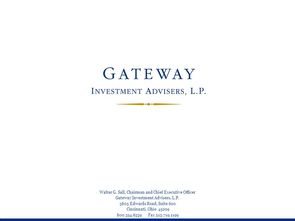 Walter G. Sall, Chairman and Chief Executive Officer Gateway Investment Advisers, L.P. 3805 Edwards Road, Suite 600 Cincinnati, Ohio 45209 800.354.633
