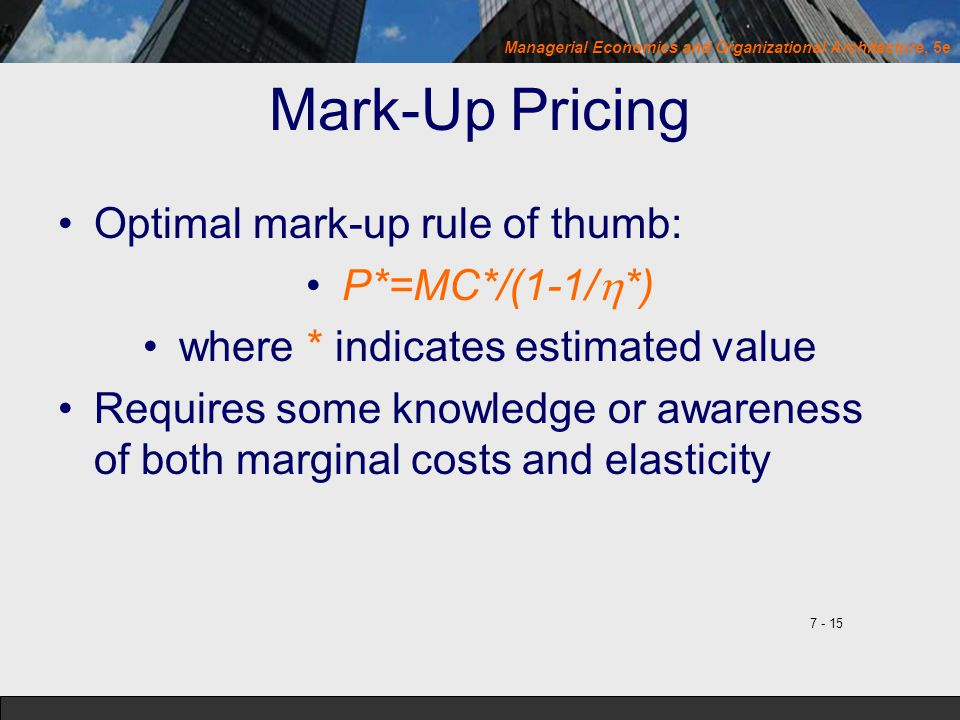 Managerial Economics and Organizational Architecture, 5e Mark-Up Pricing Optimal mark-up rule of thumb: P*=MC*/(1-1/  *) where * indicates estimated