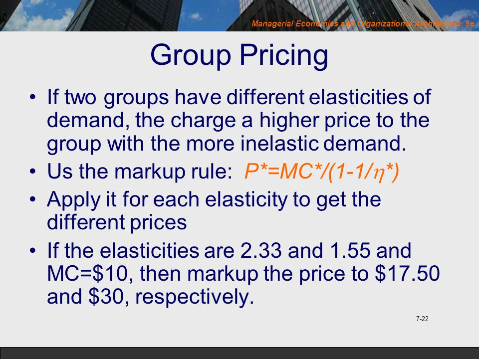 Managerial Economics and Organizational Architecture, 5e Group Pricing If two groups have different elasticities of demand, the charge a higher price