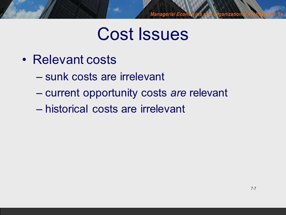 Managerial Economics and Organizational Architecture, 5e Cost Issues Relevant costs –sunk costs are irrelevant –current opportunity costs are relevant