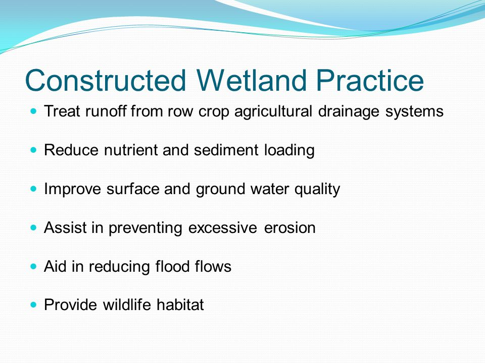 Constructed Wetland Practice Treat runoff from row crop agricultural drainage systems Reduce nutrient and sediment loading Improve surface and ground water quality Assist in preventing excessive erosion Aid in reducing flood flows Provide wildlife habitat