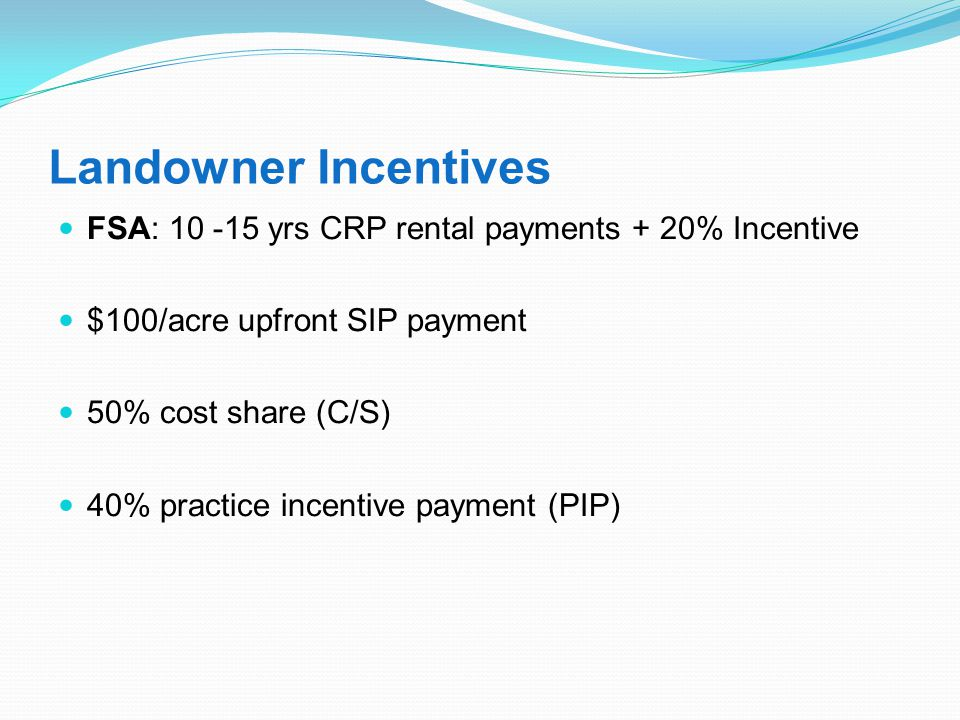Landowner Incentives FSA: 10 -15 yrs CRP rental payments + 20% Incentive $100/acre upfront SIP payment 50% cost share (C/S) 40% practice incentive payment (PIP)
