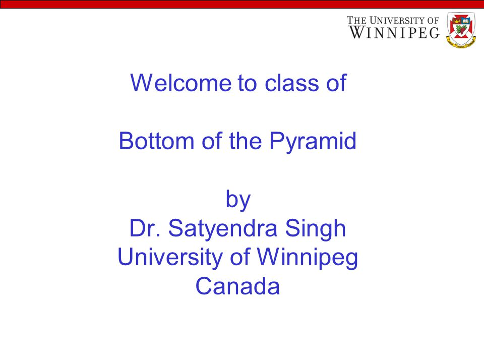 Welcome to class of Bottom of the Pyramid by Dr. Satyendra Singh University of Winnipeg Canada