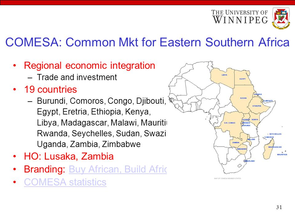 COMESA: Common Mkt for Eastern Southern Africa Regional economic integration –Trade and investment 19 countries –Burundi, Comoros, Congo, Djibouti, Eg