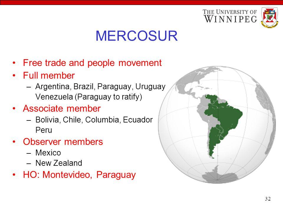MERCOSUR Free trade and people movement Full member –Argentina, Brazil, Paraguay, Uruguay Venezuela (Paraguay to ratify) Associate member –Bolivia, Ch