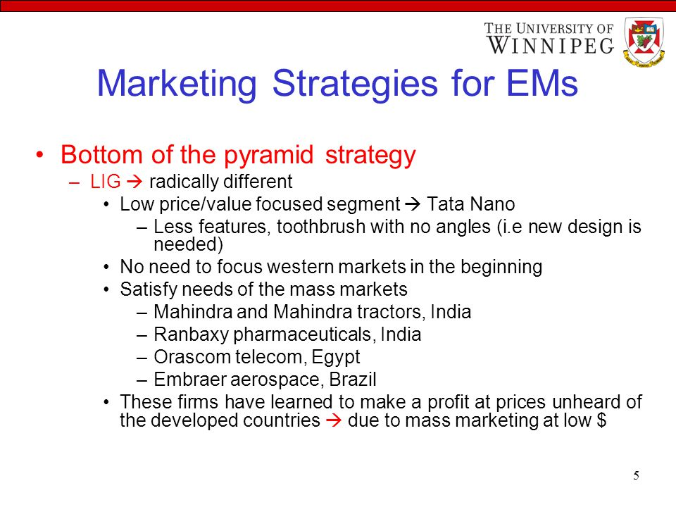 Marketing Strategies for EMs Bottom of the pyramid strategy –LIG  radically different Low price/value focused segment  Tata Nano –Less features, toothbrush with no angles (i.e new design is needed) No need to focus western markets in the beginning Satisfy needs of the mass markets –Mahindra and Mahindra tractors, India –Ranbaxy pharmaceuticals, India –Orascom telecom, Egypt –Embraer aerospace, Brazil These firms have learned to make a profit at prices unheard of the developed countries  due to mass marketing at low $ 5