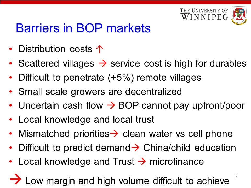 Barriers in BOP markets Distribution costs ↑ Scattered villages  service cost is high for durables Difficult to penetrate (+5%) remote villages Small scale growers are decentralized Uncertain cash flow  BOP cannot pay upfront/poor Local knowledge and local trust Mismatched priorities  clean water vs cell phone Difficult to predict demand  China/child education Local knowledge and Trust  microfinance  Low margin and high volume difficult to achieve 7