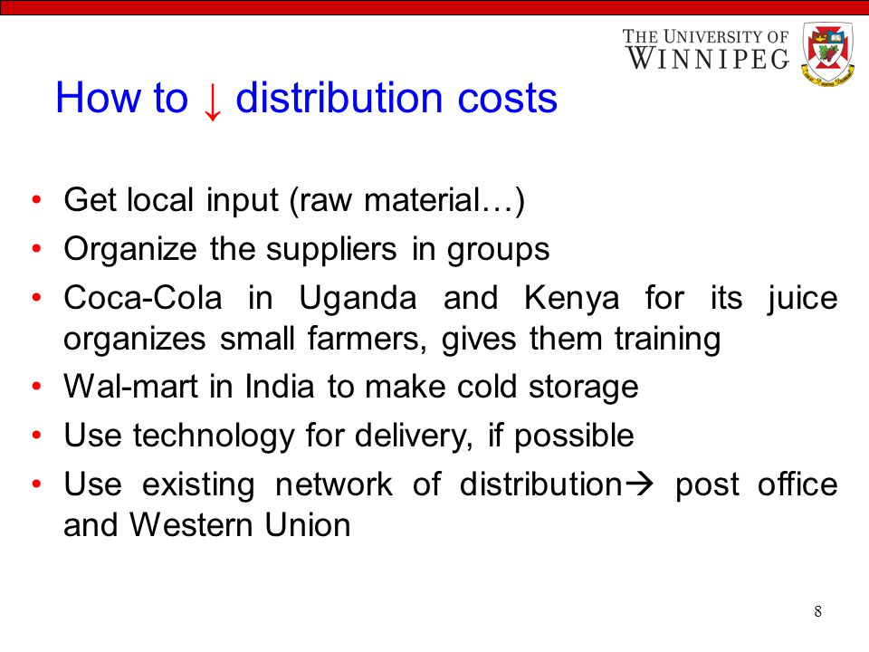 How to ↓ distribution costs Get local input (raw material…) Organize the suppliers in groups Coca-Cola in Uganda and Kenya for its juice organizes small farmers, gives them training Wal-mart in India to make cold storage Use technology for delivery, if possible Use existing network of distribution  post office and Western Union 8