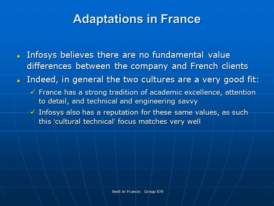 Best in France: Group EJ9 Adaptations in France Infosys believes there are no fundamental value differences between the company and French clients Indeed, in general the two cultures are a very good fit: France has a strong tradition of academic excellence, attention to detail, and technical and engineering savvy France has a strong tradition of academic excellence, attention to detail, and technical and engineering savvy Infosys also has a reputation for these same values, as such this ' cultural technical ' focus matches very well Infosys also has a reputation for these same values, as such this ' cultural technical ' focus matches very well