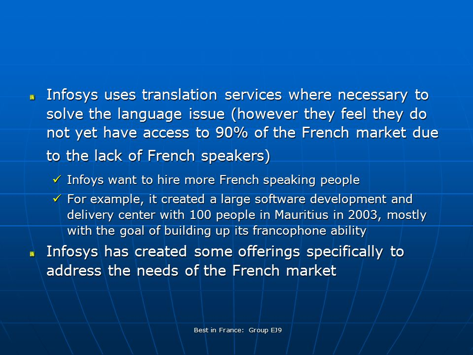 Best in France: Group EJ9 Infosys uses translation services where necessary to solve the language issue (however they feel they do not yet have access to 90% of the French market due to the lack of French speakers) Infoys want to hire more French speaking people Infoys want to hire more French speaking people For example, it created a large software development and delivery center with 100 people in Mauritius in 2003, mostly with the goal of building up its francophone ability For example, it created a large software development and delivery center with 100 people in Mauritius in 2003, mostly with the goal of building up its francophone ability Infosys has created some offerings specifically to address the needs of the French market