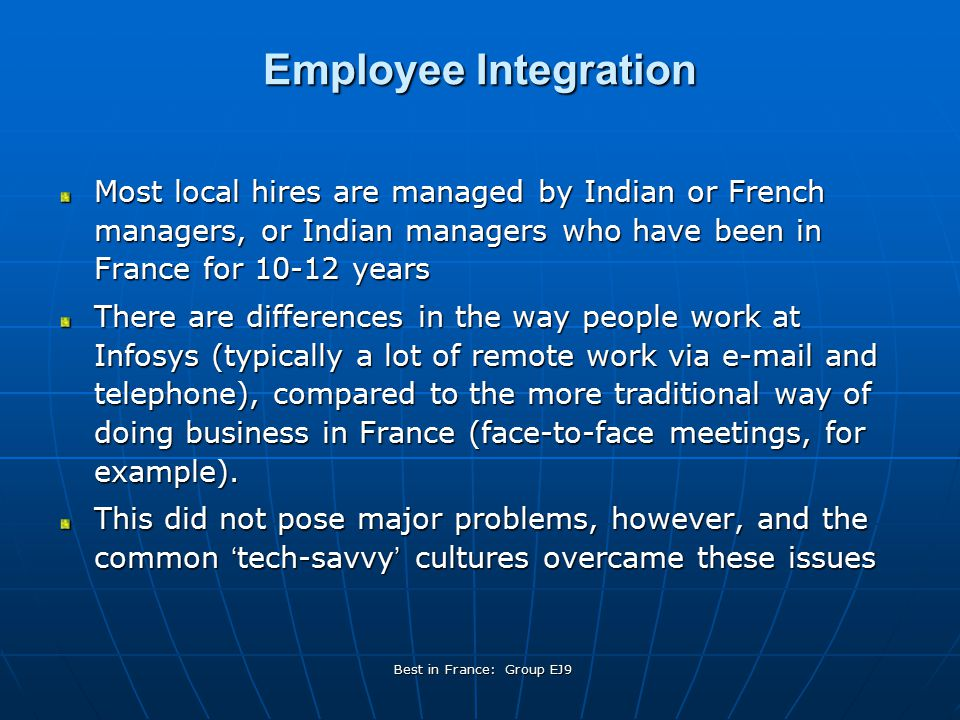 Best in France: Group EJ9 Employee Integration Most local hires are managed by Indian or French managers, or Indian managers who have been in France for 10-12 years There are differences in the way people work at Infosys (typically a lot of remote work via e-mail and telephone), compared to the more traditional way of doing business in France (face-to-face meetings, for example).