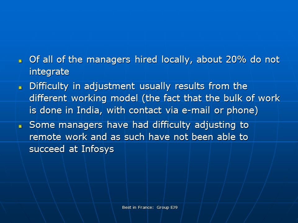 Best in France: Group EJ9 Of all of the managers hired locally, about 20% do not integrate Difficulty in adjustment usually results from the different working model (the fact that the bulk of work is done in India, with contact via e-mail or phone) Some managers have had difficulty adjusting to remote work and as such have not been able to succeed at Infosys