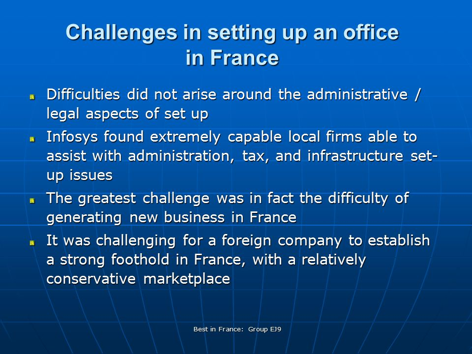 Best in France: Group EJ9 Challenges in setting up an office in France Difficulties did not arise around the administrative / legal aspects of set up Infosys found extremely capable local firms able to assist with administration, tax, and infrastructure set- up issues The greatest challenge was in fact the difficulty of generating new business in France It was challenging for a foreign company to establish a strong foothold in France, with a relatively conservative marketplace