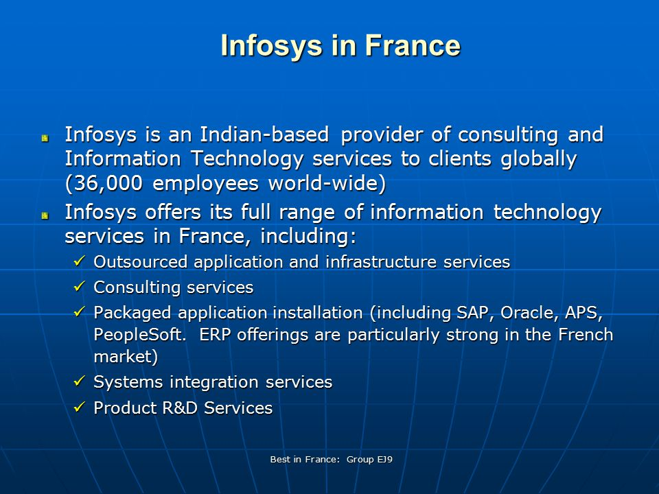 Best in France: Group EJ9 There are just under 100 employees working from Paris for Infosys (not including expatriate consultants) The French Infosys workforce is made up of about 60% local hires and 40% Indian hires For Indian employees transferred to France, while they are subject to a convention collective, they have a tendency to work longer hours than their French colleagues Thus there can be different management expectations for the Indian and French employees