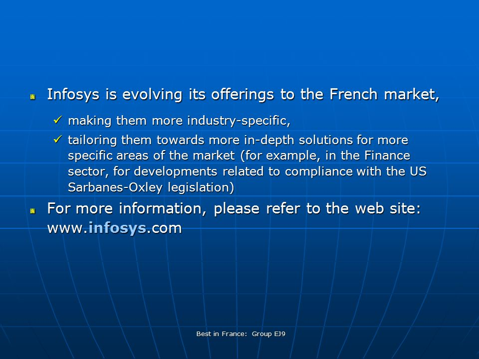 Best in France: Group EJ9 Thoughts on Infosys' future in France French companies are being forced more and more to compete on the international scene in order to grow (LVMH in Japan for example) They will need cost-efficient technology services, such as those offered by Infosys, to be able to compete effectively As such, Infosys is optimistic about growth in the French market Growth has already been over 90% per year, and this is expected to increase markedly this year