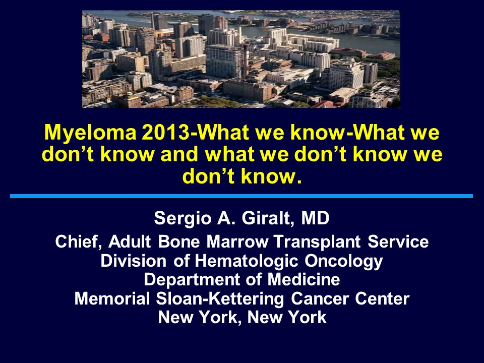 Myeloma 2013-What we know-What we don't know and what we don't know we don't know. Sergio A. Giralt, MD Chief, Adult Bone Marrow Transplant Service Di