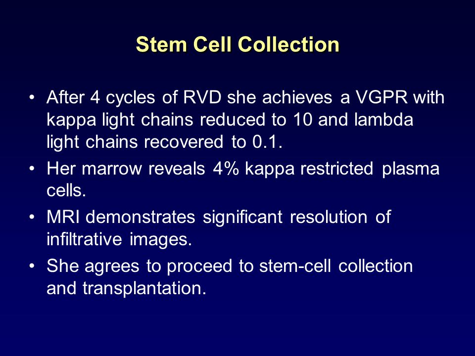 Stem Cell Collection After 4 cycles of RVD she achieves a VGPR with kappa light chains reduced to 10 and lambda light chains recovered to 0.1. Her mar