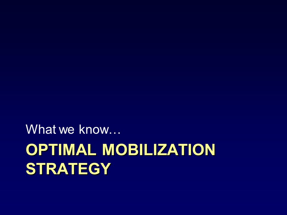 OPTIMAL MOBILIZATION STRATEGY What we know…